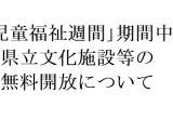 【5/5~5/11】「児童福祉週間」期間中の県立文化施設等の無料開放について